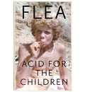 Acid For The Children - The autobiography of Flea, the Red Hot Chili Peppers legend
