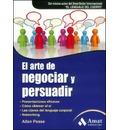El arte de negociar y persuadir : presentaciones eficaces, cómo obtener el sí, las claves del lenguaje corporal y Networking