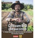 Coltivare bio con successo. Il primo manuale di orticultura bio-intensiva per piccole aziende